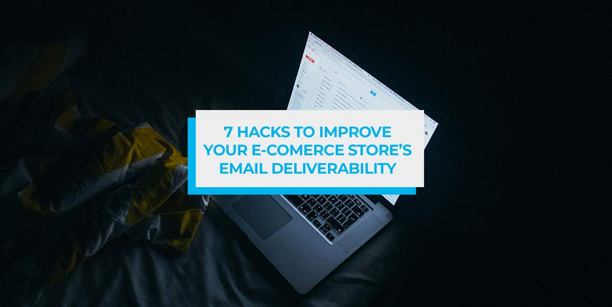 7 Hacks to Improve Your E-commerce Store's Email Deliverability