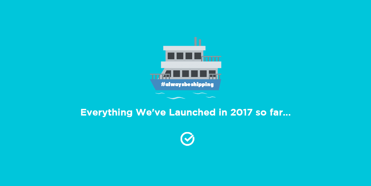 Always be Shipping: Everything We've Launched in 2017 so far...