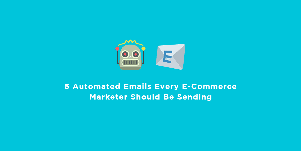 5 Automated Emails Every E-Commerce Marketer Should Be Sending