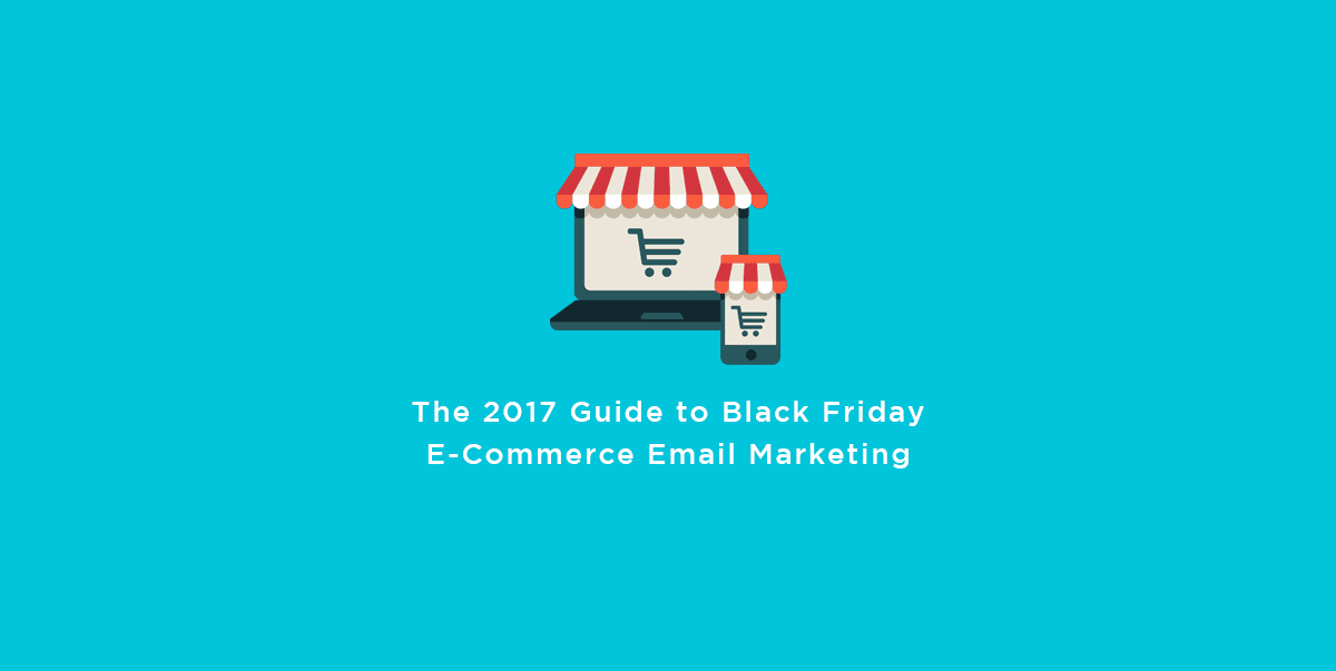 The 2017 Guide to Black Friday E-Commerce Email Marketing