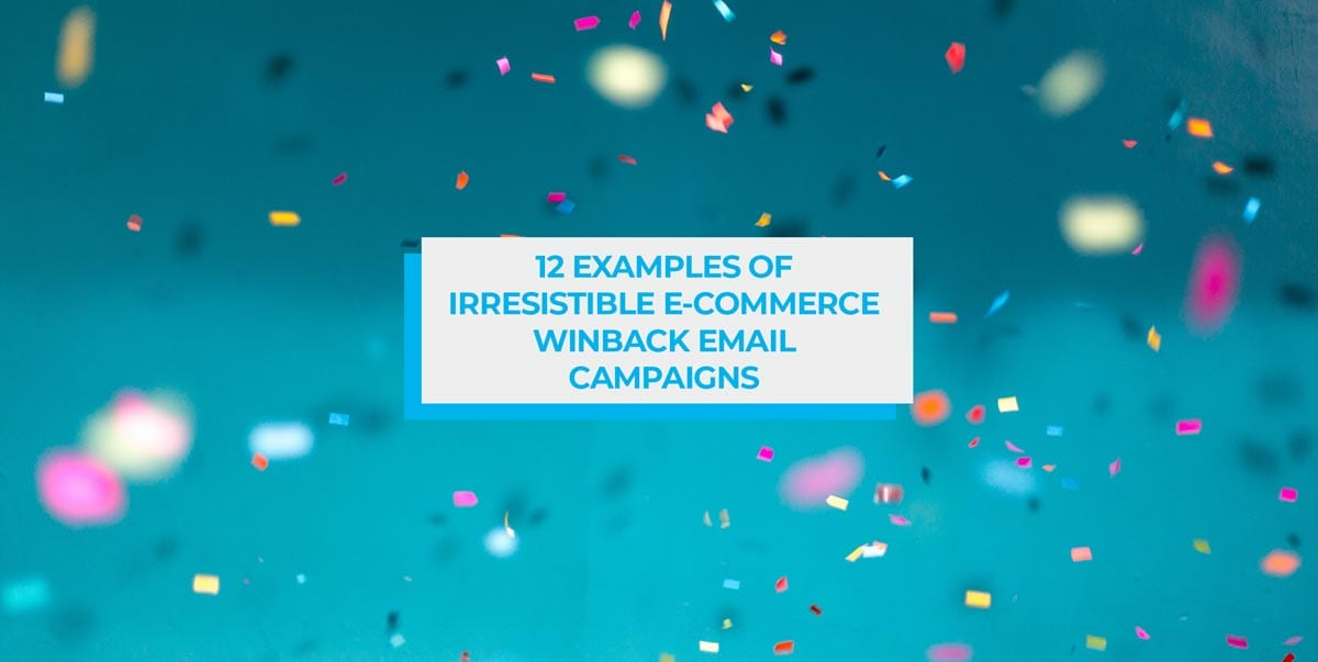 12 Examples of Irresistible E-Commerce Win-Back Email Campaigns