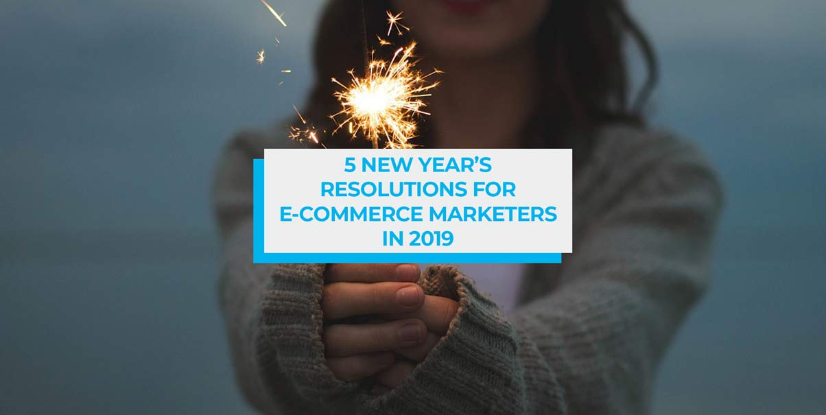 5 New Year's Resolutions for E-Commerce Marketers in 2019
