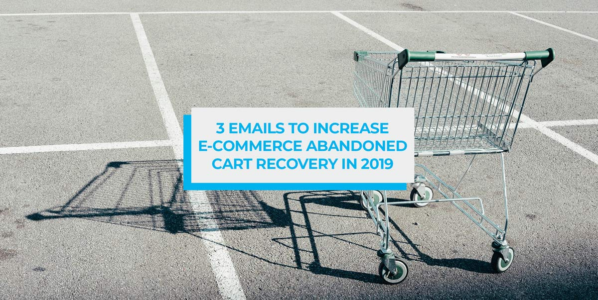 3 Emails to Increase E-commerce Abandoned Cart Recovery in 2019