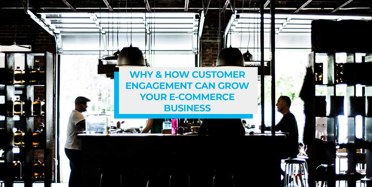 Why and how customer engagement can grow your eCommerce business