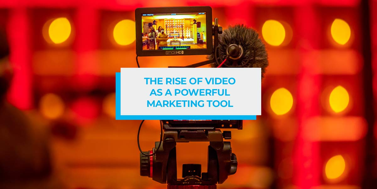 the rise of video as a powerful marketing tool